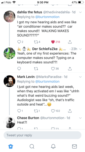 "doingoxyinchurch:This thread on Twitter of deaf people describing sounds they heard for the first time when getting hearing aids is killing me. The sounds that fucked me up the most when I got my hearing aids were light switches, finger snapping, and footsteps. Absolutely footsteps.: Fido  9:30 PM  47  dahlia the fetus @thedivinedahlia.1d  Replying to @burtonmotion  I got my new hearing aids and was like  ""air conditioner makes sound?? car  makes sound!! WALKING MAKES  SOUND?????""  2  4  218  Der SchleFaZke  23h  Yeah, one of my first experiences: The  computer makes sound? Typing on a  keyboard makes sound??!  Mark Levin @MarksParadise 1d  Replying to @burtonmotion  I just got new hearing aids last week,  when they activated em I was like ""uhhh  what's that weird buzzing sound?""  Audiologist was like ""oh, that's traffic  outside and heat,  Chase Burton @burtonmotion 1d  Heat?!  Tweet your reply doingoxyinchurch:This thread on Twitter of deaf people describing sounds they heard for the first time when getting hearing aids is killing me. The sounds that fucked me up the most when I got my hearing aids were light switches, finger snapping, and footsteps. Absolutely footsteps."