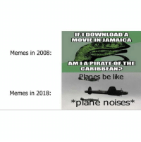 Be Like, Memes, and 🤖: FIDOWNLOADA  MOVIEINJAMAICA  Memes in 2008:  AMIAPIRATEOF THE  CARIBBEANE  Planes be like  Memes in 2018:  *plane noises* Add us on Snap : DankMemesGang 👻👻