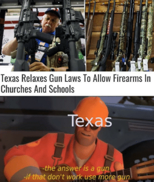 Work, Texas, and Answer: fidway  Texas Relaxes Gun Laws To Allow Firearms In  Churches And Schools  Техas  the answer is a gun  -if that don't work use more gun wassup with texas