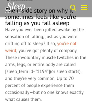 """Fall, Weird, and Common: Fie irside story on why it  sometimes feels like you're  falling  as you fall asleep  Have you ever been jolted awake by the  sensation of falling, just as you were  drifting off to sleep? If so, you're not  weird; you've got plenty of company.  These involuntary muscle twitches in the  arms, legs, or entire body are called  [sleep_term id=""""1194""""