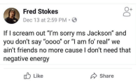 "I am for reaaaaaaal.: Fied suoksen  Dec 13 at 2:59 PM.  If I scream out ""I'm sorry ms Jackson"" and  you don't say ""oooo"" or ""l am fo' real"" we  ain't friends no more cause I don't need that  negative energy  Like  Share I am for reaaaaaaal."