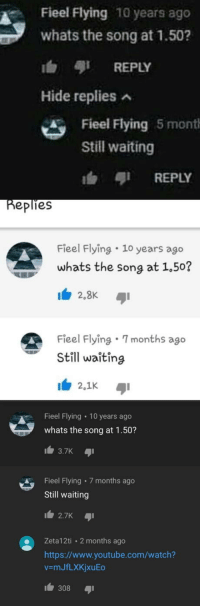 youtube.com, Watch, and youtube.com: Fieel Flying 10 years ago  whats the song at 1.50?  b REPLY  Hide replies  Fieel Flying 5 mont  Still waiting  REPLY  eplies  Fieel Flying 1o years ago  whats the song at 1.50?  Fieel Flying 7months ago  Still waîting  2,1K  Fieel Flying 10 years ago  whats the song at 1.50?  Fieel Flying 7 months ago  Still waiting  2.7K  Zeta12ti 2 months ago  https://www.youtube.com/watch?  v-mJfLXKjxuEo  1 308 aji I went there myself