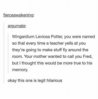 ~ Primrose Annabeth Weasley: fierceawakenin  argumate:  Wingardium Leviosa Potter, you were named  so that every time a teacher yells at you  they're going to make stuff fly around the  room. Your mother wanted to call you Fred,  but thought this would be more true to his  memory.  okay this one is legit hilarious ~ Primrose Annabeth Weasley