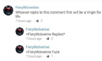 """Life, Meme, and Virgin: FieryWolverine  Whoever replis to this comment first will be a Virgin for  life.  7 hours ago 3  FieryWolverine  +FieryWolverine Replies*  7 hours ago 0  FieryWolverine  +FiervWolverine Fuck  7 hours ago 1 <p>YouTube comment sections will always be meme goldmines!!!!! BUY BUY BUY!!! via /r/MemeEconomy <a href=""""http://ift.tt/2nLMK6U"""">http://ift.tt/2nLMK6U</a></p>"""