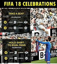 We need these celebrations in FIFA 😍 ... ➡️Credit: AZR: FIFA 18 CELEBRATIONS  TAKE A SEAT  HAZIR  CELEBRATION  RS  LT  & PRESS  HOLD  D HOLD  2 & PRESS  R3  BL  HOLD SHIRT  TO RIVAL FANS  CELEBRATION  BLEA  LT  & PRESS  HOLD  RS  HER  BLHAC  ACTU  & PRESS  R3  HOLD We need these celebrations in FIFA 😍 ... ➡️Credit: AZR