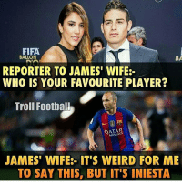 Fifa, Football, and Memes: FIFA  BALLON  BA  REPORTER TO JAMES' WIFE  WHO IS YOUR FAVOURITE PLAYER?  Troll Football  AIRWAYS  JAMES' WIFE:- IT'S WEIRD FOR ME  TO SAY THIS, BUT IT'S INIESTA Rodriguez defiantly benched next RealMadrid game 😂 👏🏻Checkout link in our bio. Credit : Adnan Zafar