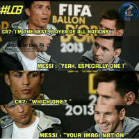 "Barcelona, Fifa, and Memes: FIFA  BALLON  CR7 ""I'M THE BEST PLAYER OF ALL NATIONS  MY IDOL  ESS  BARCELONA IS MY IDOLATRy  MESSI ""YEAH, ESPECIALLY ONE  CRT: ""WHICH ONE2  MESSI ""YOUR IMAGINATION 😂😂😂 thuglife messi Like this page Messi is my Idol, Barça is my Idolatry for more cool memes"