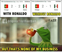 Fifa, Memes, and Business: FIFA Confederations Cup Sun, 18/06 Full-time FIFA Confederations Cup Today  Full-time  32 - 2  32 -1  Portugal  Mexico  Portugal  Mexico  WITH RONALDO  WITHOUT RONALDO  OriginalTrollFootbal  BUT THAT'S NONE OF MY BUSINESS Just Saying....