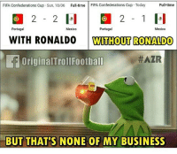 Fifa, Memes, and Business: FIFA Confederations Cup Sun, 18/06 Full-time FIFA Confederations Cup Today Full-time  2 1 l  Portugal  Mexico  Portugal  Mexico  WITH RONALDO WITHOUT RONALDO  OriginalTrollFootball  BUT  BUT THAT'S NONE OF MY BUSINESS  THAT'S NONE OF MY BUSINESS 😨😂 Follow @memesofootball