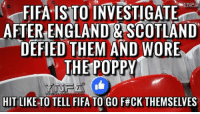 Fifa's disciplinary committee is believed to be examining the build-up to England's World Cup qualifying game against Scotland at Wembley: FIFA ISTO INVESTIGATE  AFTER ENGLAND & SCOTLAND  DEFIED THEM AND WORE  W THE POPPY  HIT LIKE TO TELL FIFA TO GO F#CK THEMSELVES Fifa's disciplinary committee is believed to be examining the build-up to England's World Cup qualifying game against Scotland at Wembley