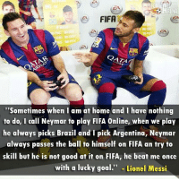 """Fifa, Friends, and Memes: FIFA  QATA  """"Sometimes when I am at home and I have nothing  to do, I call Neymar to play FIFA Online, when we play  he always picks Brazil and I pick Argentina, Neymar  always passes the ball to himself on FIFA an try to  skill but he is not good at it on FIFA, he beat me once  with a lucky goal  Lionel Messi This😂😂😂 Tag your friends... Follow @instatroll.soccer"""