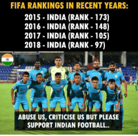 Fifa, Football, and Memes: FIFA RANKINGS IN RECENT YEARS:  2015 - INDIA (RANK - 173)  2016 - INDIA (RANK - 148)  2017 - INDIA (RANK - 105)  2018 - INDIA (RANK - 97)  ABUSE US, CRITICISE US BUT PLEASE  SUPPORT INDIAN FOOTBALL.. 🇮🇳🙏🙏🇮🇳