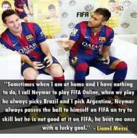 """Fifa, Memes, and Neymar: FIFA  """"Sometimes when I am at home and I have nothing  to do, I call Neymar to play FIFA Online, when we play  he always picks Brazil and pick Argentina, Neymar  always passes the ball to himself on FIFA an try to  skill but he is not good at it on FIFA, he beat me once  with a lucky goal  Lionel Messi Messi & Neymar 🎮⚽️ Follow @iamtrollfutbol"""