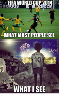 FIFA WORLD CUP 2014  dNias  adlaaS  WHAT MOST PEOPLE SEE  RAsi  WHAT ISEE Sad reality as of late :(