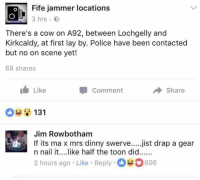 Sent in fae Stuart... 🐄: Fife jammer locations  3 hrs E  There's a cow on A92, between Lochgelly and  Kirkcaldy, at first lay by. Police have been contactec  but no on scene yet!  68 shares  Like  Comment  Share  Jim Rowbotham  n nail it....like half the toon did......  2 hours ago Like Reply606  If its ma x mrs dinny swerve....jist drap a gear Sent in fae Stuart... 🐄