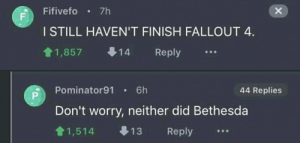 Fallout 4, Fallout, and Bethesda: Fifivefo 7h  X  F  I STILL HAVEN'T FINISH FALLOUT 4.  1,857  Reply  14  Pominator91  6h  44 Replies  P  Don't worry, neither did Bethesda  13  1,514  Reply