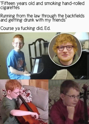 Shape of you.: Fifteen years old and smoking hand-rolled  cigarettes  Running from the law through the backfields  and gefting drunk with my friends  Course ya fucking did, Ed.  THE MEME GORU Shape of you.