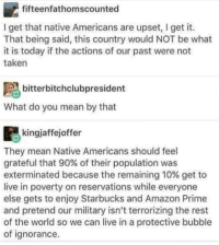 Amazon, Amazon Prime, and Blackpeopletwitter: fifteenfathomscounted  I get that native Americans are upset, I get it.  That being said, this country would NOT be what  it is today if the actions of our past were not  taken  bitterbitchclubpresident  What do you mean by that  kingjaffejoffer  They mean Native Americans should feel  grateful that 90% of their population was  exterminated because the remaining 10% get to  live in poverty on reservations while everyone  else gets to enjoy Starbucks and Amazon Prime  and pretend our military isn't terrorizing the rest  of the world so we can live in a protective bubble  of ignorance Genocide was the best thing to happen to the natives, because now they can enjoy Starbucks (via /r/BlackPeopleTwitter)