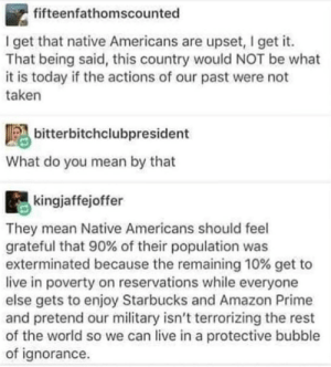 Genocide was the best thing to happen to the natives, because now they can enjoy Starbucks: fifteenfathomscounted  I get that native Americans are upset, I get it.  That being said, this country would NOT be what  it is today if the actions of our past were not  taken  bitterbitchclubpresident  What do you mean by that  kingjaffejoffer  They mean Native Americans should feel  grateful that 90% of their population was  exterminated because the remaining 10% get to  live in poverty on reservations while everyone  else gets to enjoy Starbucks and Amazon Prime  and pretend our military isn't terrorizing the rest  of the world so we can live in a protective bubble  of ignorance Genocide was the best thing to happen to the natives, because now they can enjoy Starbucks