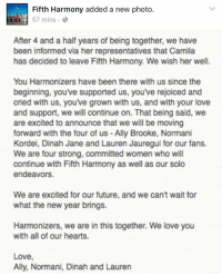 Memes, Ally, and 🤖: Fifth Harmony added a new photo.  57 mins  After 4 and a half years of being together, we have  been informed via her representatives that Camila  has decided to leave Fifth Harmony. We wish her well  You Harmonizers have been there with us since the  beginning, you've supported us, you've rejoiced and  cried with us, youve grown with us, and with your love  and support, we will continue on. That being said, we  are excited to announce that we will be moving  forward with the four of us Ally Brooke, Normani  Kordei, Dinah Jane and Lauren Jauregui for our fans  We are four strong, committed women who will  continue with Fifth Harmony as well as our solo  endeavors  We are excited for our future, and we can't wait for  what the new year brings  Harmonizers, we are in this together. We love you  with all of our hearts  Love  Ally, Normani, Dinah and Lauren 🙀🙀🙀🙀🙀