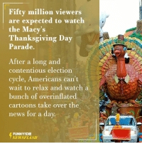 Thanksgiving Day: Fifty million viewers  are expected to watch  the Macy's  Thanksgiving Day  Parade.  After a long and  contentious election  cycle, Americans can't  wait to relax and watch a  bunch of overinflated  cartoons take over the  news for a day.  FUNNY DIE  NEWSFLASH