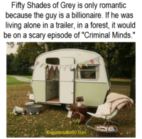 """fifties: Fifty Shades of Grey is only romantic  because the guy is a billionaire. If he was  living alone in a trailer, in a forest, it would  be on a scary episode of """"Criminal Minds.""""  awomen after50 Com"""