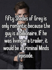Fifty Shades of Grey, Memes, and Criminal Minds: Fifty Shades of Grey is  only romantic because the  guy is abllionaire. he  was living in a trailer, it  would be a Criminal Minds  episode.