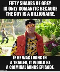 Fifty Shades of Grey, Memes, and Shade: FIFTY SHADES OF GREY  IS ONLY ROMANTICBECAUSE  THE GUYISABILLIONAIRE.  IF HEWASLIVINGIN  A TRAILER, IT WOULD BE  A CRIMINAL MINDSEPISODE.  imgflip.com