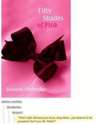 "+ OMG I AM CRYING AHAHAHAHAHAHAHAAH 😂😂😂😂😂😂😂: Fifty  Shades  of Pink  Dolores Umbridge  asylum-countess:  dimpuch:  ""That's right Because you know, deep down you deserve to be  punished. Don't you, Mr. Potter? + OMG I AM CRYING AHAHAHAHAHAHAHAAH 😂😂😂😂😂😂😂"
