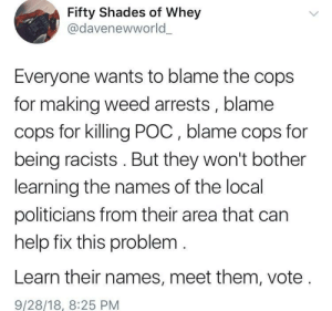 40% of Black Americans didnt vote in 2016, thats over 16 million people left unheard. We need to do better this time. by justgowithitman MORE MEMES: Fifty Shades of Whey  @davenewworld  Everyone wants to blame the cops  for making weed arrests, blame  cops for killing POC, blame cops for  being racists. But they won't bother  learning the names of the local  politicians from their area that can  help fix this problem  Learn their names, meet them, vote  9/28/18, 8:25 PM 40% of Black Americans didnt vote in 2016, thats over 16 million people left unheard. We need to do better this time. by justgowithitman MORE MEMES