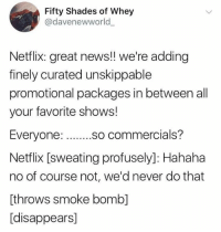 Great News: Fifty Shades of Whey  @davenewworld  Netflix: great news!! we're adding  finely curated unskippable  promotional packages in between all  your favorite shows!  so commercials?  Netflix [sweating profusely]: Hahaha  no of course not, we'd never do that  [throws smoke bomb]  [disappears]