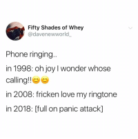 @whitepeoplehumor for the win! 😂: Fifty Shades of Whey  @davenewworld  Phone ringing  in 1998: oh joy I wonder whose  calling!! e  in 2008: fricken love my ringtone  in 2018: [full on panic attack] @whitepeoplehumor for the win! 😂
