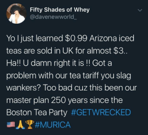 Happy Memorial Day by itsthereaal MORE MEMES: Fifty Shades of Whey  @davenewworld  Yo Ijust learned $0.99 Arizona iced  teas are sold in UK for almost $3.  Ha!! U damn right it is!! Got a  problem with our tea tariff you slag  wankers? Too bad cuz this been our  master plan 250 years since the  Boston Tea Party Happy Memorial Day by itsthereaal MORE MEMES