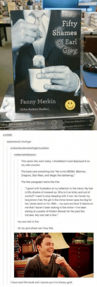 """Batman, God, and Oh My God: Fifty  Shames  Earl  Gre  Fanny Merkin  (aka Andrew Shaffer)  Fanny Morkinl  ifty Shamer of Earl Grey  bri3395  andiamburdenedwithgloriousfeels:  iddlemehiddleston:  This came into work today. I shortlisted it and displayed it on  my cafe counter.  The back said something like """"He is into BDSM. (Batman  Dragons, Star Wars, and Magic the Gathering).""""  The first paragraph starts like this:  I growl with frustration at my reflection in the mirror. My hair  s fifty shades of messed up. Why is t so kinky and out of  control? 1 need to stop sleeping with it wet. As I brush my  long brown hair, the girl in the mirror brown eyes too big for  her, stares back at me. Wait... my eyes are blue! It dawns on  me that I haven't been looking in the mirror-I've been  staring at a poster of Kirsten Stewart for the past five  minutes. My own hair is fine.  my own hair is fine  oh my god where can i buy this  I have read this book and I assure you it is literary gold"""