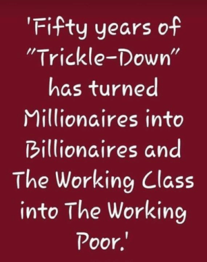 "Working, Class, and Down: Fifty years of  ""Trickle-Down'""  has turned  Millionaires into  Billionaires and  The Working Class  into The Workin  Poor,"