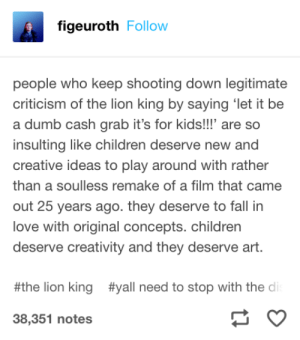 Children, Dumb, and Fall: figeuroth Follow  people who keep shooting down legitimate  criticism of the lion king by saying let it be  a dumb cash grab it's for kids!!' are so  insulting like children deserve new and  creative ideas to play around with rather  than a soulless remake of a film that came  out 25 years ago. they deserve to fall in  love with original concepts. children  deserve creativity and they deserve art.  #yall need to stop with the di  #the lion king  38,351 notes They deserve better