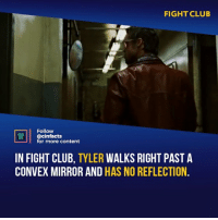 "Another One, Club, and Fight Club: FIGHT CLUB  Follow  @cinfacts  for more content  IN FIGHT CLUB, TYLER WALKS RIGHT PAST A  CONVEX MIRROR AND HAS NO REFLECTION Another one is Tyler bumps into a man on the bus, and the man says nothing. ""Jack"" (Edward Norton) bumps into him as well, and only then does the man say, ""Hey watch it."", or something like that. Rate out movie from 1-10"