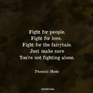 <3: Fight for people.  Fight for love.  Fight for the fairytale.  Just make sure  You're not fighting alone.  Phoenix Mode  wordables. <3