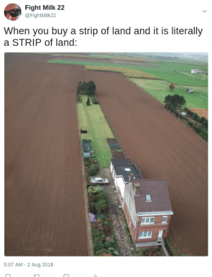 meirl by fightmilk22 MORE MEMES: Fight Milk 22  @FightMilk22  When you buy a strip of land and it is literally  a STRIP of land:  5:07 AM-2 Aug 2018 meirl by fightmilk22 MORE MEMES