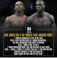 "Boxing, Floyd Mayweather, and Love: FIGHT  NETWORK  JON JONES ON IF HE WOULD TAKE BOXING BOUT  ""I WOULD ABSOLUTELY LOVE TO DO THAT.  YEAH, FLOYD MAYWEATHER VS. CONDR MCGREGOR...  THE WAY MCGREGOR CAME OVER TO BOXING.  YEAH, I WOULD LOVE TO DO IT.  I THINK MCGREGOR MADE LIKE S80 MILLION IN THAT FIGHT.  MAN... MEAN, I THINK I'LL GLADLY TAKE AN 'I' FOR S80 MILLION.  DEONTAY WILDER, IF YOU CAN HEAR ME  COME KNOCK ME OUT AND GET ME PAID."" 🤔 ufc mma bellator wsof fight jj jiujitsu muaythai wrestling boxing kickboxing grappling funnymma ufcmeme mmamemes onefc warrior PrideFC prideneverdies"