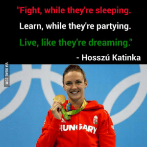 """Katinka, Games, and Live: """"Fight, while they're sleeping.  Learn, while they're partying.  Live, like they're dreaming.""""  Hosszú Katinka  UNISARY Hungarian swimmer Hosszú Katinka won for the first time in the Olympic games yesterday with a new world record time"""