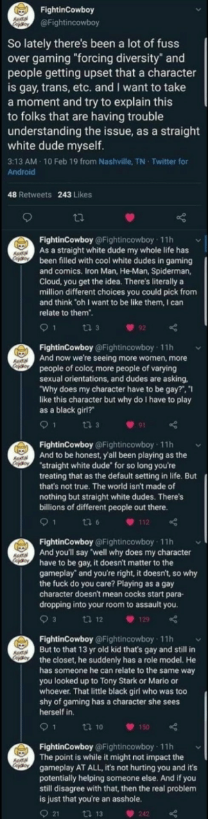 "It Doesnt Matter: FightinCowboy  RewTIN  Cefoy  @Fightincowboy  So lately there's been a lot of fuss  over gaming ""forcing diversity"" and  people getting upset that a character  is gay, trans, etc. and I want to take  a moment and try to explain this  to folks that are having trouble  understanding the issue, as a straight  white dude myself.  3:13 AM 10 Feb 19 from Nashville, TN Twitter for  Android  48 Retweets 243 Likes  FightinCowboy @Fightincowboy 11h  As a straight white dude my whole life has  been filled with cool white dudes in gaming  and comics. Iron Man, He-Man, Spiderman,  Cloud, you get the idea. There's literally a  million different choices you could pick from  and think ""oh I want to be like them, I can  ANTIN  Cooy  relate to them"".  ti 3  92  FightinCowboy @Fightincowboy 11h  And now we're seeing more women, more  people of color, more people of varying  sexual orientations, and dudes are asking  ""Why does my character have to be gay?"", ""I  like this character but why do I have to play  as a black girl?  ANTIN  CofoBoy  9 1  ti 3  91  FightinCowboy @Fightincowboy 11h  And to be honest, y'all been playing as the  ""straight white dude for so long you're  treating that as the default setting in life. But  that's not true. The world isn't made of  RNTIN  CopOBoY  nothing but straight white dudes. There's  billions of different people out there.  1  ti 6  112  FightinCowboy @Fightincowboy 11h  And you'll say well why does my character  have to be gay, it doesn't matter to the  gameplay"" and you're right, it doesn't, so why  the fuck do you care? Playing as a gay  character doesn't mean cocks start para-  dropping into your room to assault you  ANTIN  cofeo  3  ti 12  129  FightinCowboy @Fightincowboy 11h  But to that 13 yr old kid that's gay and still in  the closet, he suddenly has a role model. He  has someone he can relate to the same way  you looked up to Tony Stark or Mario or  whoever. That little black girl who was too  shy of gaming has a character she sees  herself in  AANTIN  Cojso  9 1  t 10  150  FightinCowboy @Fightincowboy 11h  The point is while it might not impact the  gameplay AT ALL, it's not hurting you and it's  potentially helping someone else. And if you  still disagree with that, then the real problem  is just that you're an asshole.  AeNTIN  Cofeso  21  ti 13  242"
