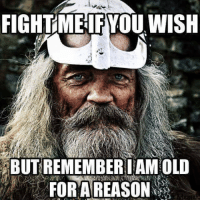 Lol, Old, and Remember: FIGHTMElFYOU WISH  BUT REMEMBER IAMOLD  FORAREASON Old and wise