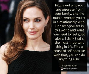 Being Alone, Family, and Life: Figure out who you  are separate from  your family, and the  man or woman you re  in a relationship with.  Find who you are in  this world and what  you need to feel good  alone. I think that's  the most important  thing in life. Find a  sense of self because  with that, you can do  anything else.  Angelina Jolie  @sayinglmages.com Top 30 Strong Women Quotes & Pictures #sayingimages #strongwomenquotes