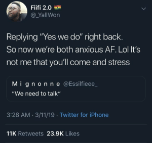 """Af, Iphone, and Lol: Fiifi 2.0  @_YallWon  Replying """"Yes we do"""" right back  So now we're both anxious AF. Lol It's  not me that you'll come and stress  M i gn on n e @Essilfieee  """"We need to talk""""  3:28 AM. 3/11/19 Twitter for iPhone  11K Retweets 23.9K Likes"""