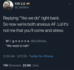 """Af, Blackpeopletwitter, and Iphone: Fiifi 2.0  @_YallWon  Replying """"Yes we do"""" right back.  So now we're both anxious AF. Lol It's  not me that you'll come and stress  Mignonne @Essilfieee_  """"We need to talk""""  3:28 AM 3/11/19 Twitter for iPhone  11K Retweets 23.9K Likes A king, we stan (via /r/BlackPeopleTwitter)"""