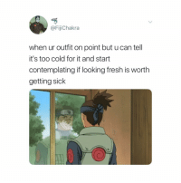Fresh, Naruto, and Cold: @FijiChakra  when ur outfit on point but u can tell  it's too cold for it and start  contemplating if looking fresh is worth  getting sick drip over health any day