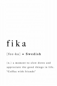 "Friends, Life, and Appreciate: fika  [fe e-ka] . Swedish  (n.) a moment to slow down and  appreciate the good things in life  ""Coffee with friends"