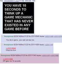 4chan, Anonymous, and Fuck: File:  1393265608111png-(11  KB,  328x328,  1393  YOU HAVE 10  SECONDS TO  THINK UP A  GAME MECHANIC  THAT HAS NEVER  EXISTED IN ANY  GAME BEFORE  Anonymous 02/24/14(Mon)13:22 No.233110949 Replies: 233111028 3233111276  You die in game, your real cat dies too  Anonymous 02/24/14(Mon)13:22 No.233111028 Replies: 233111140  >233110949  What the fuck  Anonymous 02/24/14(Mon)13:23 No.233111140 Replies: 233113187 2233115882  233111028  OP gave me 10 seconds