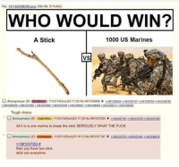 Anonymous, Break, and Fuck: File: 1411924096398.png (356 KB, 917x483)  WHO WOULD WIN?  A Stick  1000 US Marines  VS  Anonymous (ID: EKON ED) 1 1/23/14(Sun)23: 11:03 No.58 1035868 ー581036028 >>581036 107 >>581036353 >>581036760  581036765581037395581037482581037536581038831581038852581039313581039339  Tough choice  O Anonymous (ID: TzbEUWVz) 11/23/14(Sun)23:1728 No.58103705353103718122581037278 581037393  All it is is one marine to break the stick SERIOUSLY WHAT THE FUCK  O Anonymous (D: 455MKm) 11/23/14(Sun)23:18:12 No.581037181235810373709581037481 22581039519  22581037053 #  then you have two stick  stick win everytime